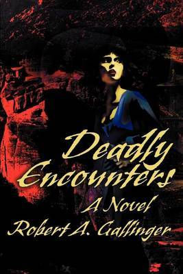 Deadly Encounters by Robert A. Gallinger