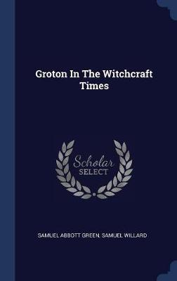 Groton in the Witchcraft Times by Samuel Abbott Green
