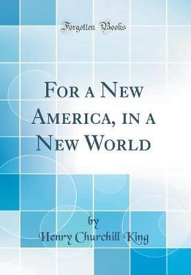 For a New America, in a New World (Classic Reprint) by Henry Churchill King