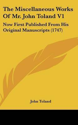 The Miscellaneous Works of Mr. John Toland V1: Now First Published from His Original Manuscripts (1747) by John Toland
