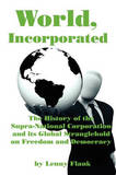 World, Incorporated: The History of the Supra-National Corporation and Its Global Stranglehold on Freedom and Democracy by Lenny Flank Jr