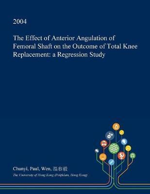 The Effect of Anterior Angulation of Femoral Shaft on the Outcome of Total Knee Replacement by Chunyi Paul Wen