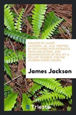 Memoir of James Jackson, Jr., M.D. Written by His Father with Extracts from His Letters, and Reminiscences of Him, by a Fellow Student. for the Warren Street Chapel by James Jackson