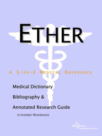 Ether - A Medical Dictionary, Bibliography, and Annotated Research Guide to Internet References by ICON Health Publications