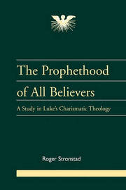 The Prophethood of All Believers: A Study in Luke's Charismatic Theology by Roger Stronstad image