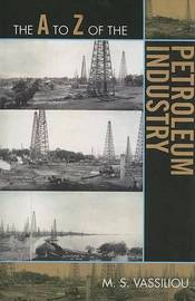 The A to Z of the Petroleum Industry by Marius S. Vassiliou