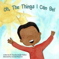 Oh, the Things I Can Be! by Dr Taneshia Knight Shelton