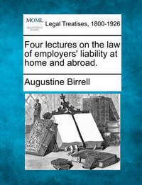 Four Lectures on the Law of Employers' Liability at Home and Abroad. by Augustine Birrell