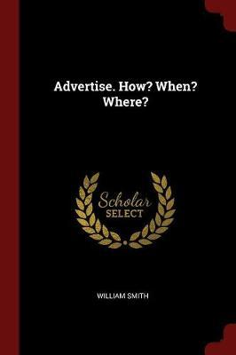 Advertise. How? When? Where? by William Smith image