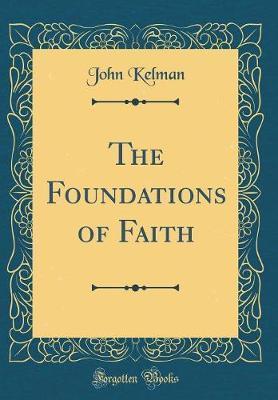 The Foundations of Faith (Classic Reprint) by John Kelman