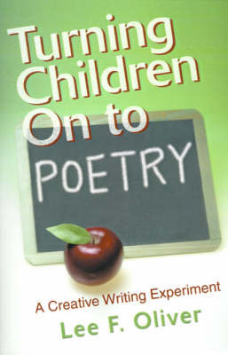 Turning Children on to Poetry: A Creative Writing Experiment by Lee F Oliver image