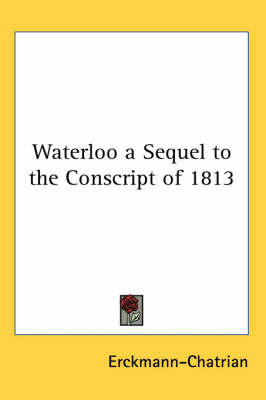 Waterloo a Sequel to the Conscript of 1813 by . Erckmann-Chatrian