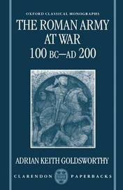 The Roman Army at War 100 BC - AD 200 by Adrian Keith Goldsworthy