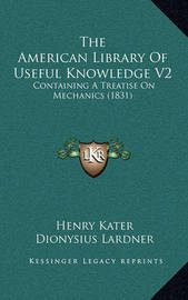 The American Library of Useful Knowledge V2: Containing a Treatise on Mechanics (1831) by Henry Kater