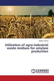 Utilization of Agro-Industrial Waste Residues for Amylase Production by Fatima Bilqees
