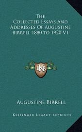 The Collected Essays and Addresses of Augustine Birrell 1880 to 1920 V1 by Augustine Birrell