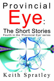 Provincial Eye: The Short Stories: Fourth in the 'Provincial Eye' Series by Keith Spratley image