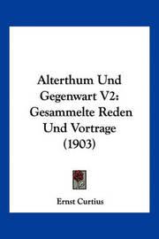Alterthum Und Gegenwart V2: Gesammelte Reden Und Vortrage (1903) by Ernst Curtius