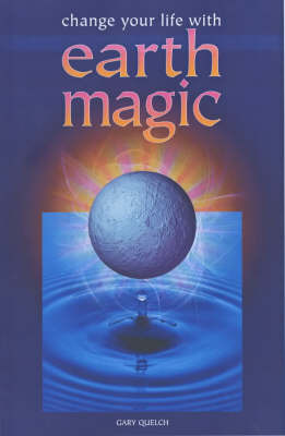 Change Your Life with Earth Magic by Gary Quelch