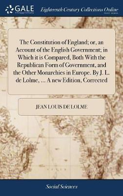 The Constitution of England, or an Account of the English Government; In Which It Is Compared, Both with the Republican Form of Government, and the Other Monarchies in Europe. by J. L. de Lolme, ... a New Edition, Corrected by Jean Louis De Lolme