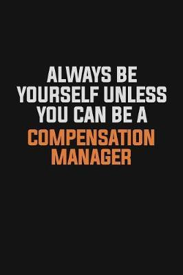 Always Be Yourself Unless You Can Be A Compensation Manager by Camila Cooper