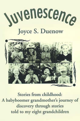 Juvenescense: Stories from Childhood: A Babyboomer Grandmother's Journey of Discovery Through Stories Told to My Eight Grandchildren by Joyce S. Duenow