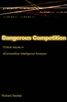 Dangerous Competition: Critical Issues in eCompetitive Intelligence Analysis by Richard Telofski