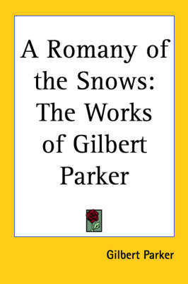 A Romany of the Snows: The Works of Gilbert Parker by Gilbert Parker