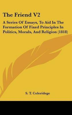 The Friend V2: A Series of Essays, to Aid in the Formation of Fixed Principles in Politics, Morals, and Religion (1818) by S T Coleridege