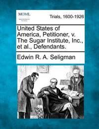 United States of America, Petitioner, V. the Sugar Institute, Inc., Et Al., Defendants. by Edwin R.A Seligman