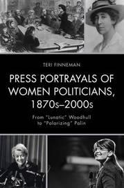 Press Portrayals of Women Politicians, 1870s-2000s by Teri Finneman