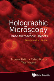 Holographic Microscopy Of Phase Microscopic Objects: Theory And Practice by Tatyana Tishko