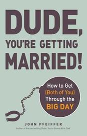 Dude, You're Getting Married! by John Pfeiffer