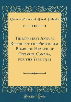 Thirty-First Annual Report of the Provincial Board of Health of Ontario, Canada, for the Year 1912 (Classic Reprint) by Ontario Provincial Board of Health