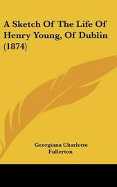 A Sketch Of The Life Of Henry Young, Of Dublin (1874) by Georgiana Charlotte Fullerton