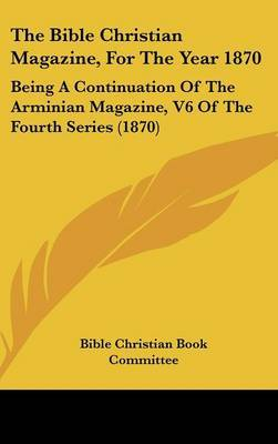 The Bible Christian Magazine, For The Year 1870: Being A Continuation Of The Arminian Magazine, V6 Of The Fourth Series (1870) by Bible Christian Book Committee image