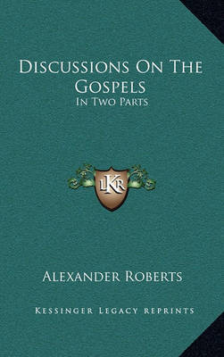 Discussions on the Gospels: In Two Parts by Rev Alexander Roberts, PhD