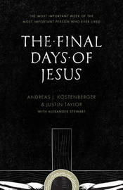 The Final Days of Jesus by Andreas J Kostenberger