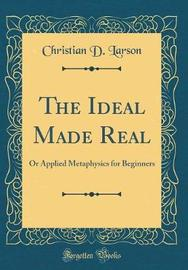 The Ideal Made Real by Christian D Larson