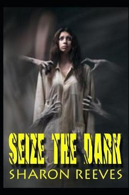 Seize The Dark by Sharon Reeves