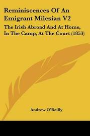 Reminiscences Of An Emigrant Milesian V2: The Irish Abroad And At Home, In The Camp, At The Court (1853) by Andrew O'Reilly image