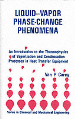 Liquid-vapor Phase-change Phenomena: Introduction to the Thermophysics of Vaporization and Condensation in Heat Transfer Equipment by Van P. Carey