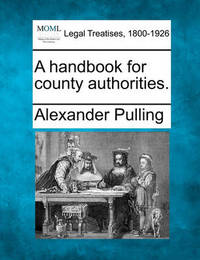 A Handbook for County Authorities. by Alexander Pulling