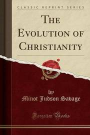 The Evolution of Christianity (Classic Reprint) by Minot Judson Savage