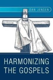 Harmonizing The Gospels by Dan Jensen