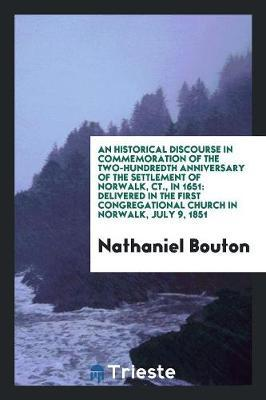 An Historical Discourse in Commemoration of the Two-Hundredth Anniversary of the Settlement of Norwalk, Ct., in 1651 by Nathaniel Bouton