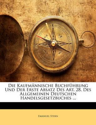 Die Kaufmnnische Buchfhrung Und Der Erste Absatz Des Art. 28. Des Allgemeinen Deutschen Handelsgesetzbuches ... by Emanuel Stern
