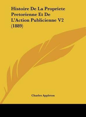 Histoire de La Propriete Pretorienne Et de L'Action Publicienne V2 (1889) by Charles Appleton