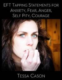 Eft Tapping Statements for Anxiety, Fear, Anger, Self Pity, Courage by Tessa Cason