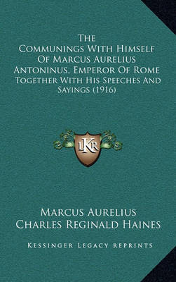 The Communings with Himself of Marcus Aurelius Antoninus, Emperor of Rome: Together with His Speeches and Sayings (1916) by Marcus Aurelius